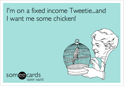 I'm on a fixed income Tweetie...and I want me some chicken!