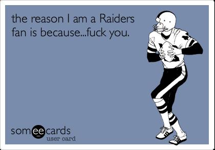 the reason I am a Raidersfan is because...fuck you.