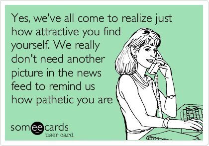 Yes, we've all come to realize just how attractive you find