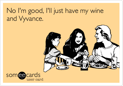 No I'm good, I'll just have my wine and Vyvance.