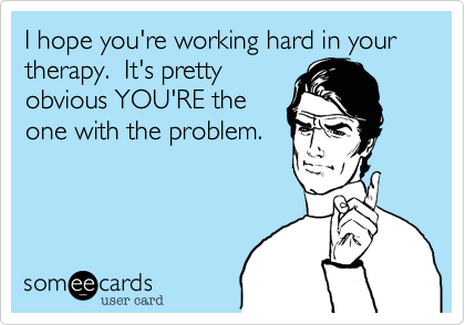 I hope you're working hard in your therapy.  It's prettyobvious YOU'RE theone with the problem.