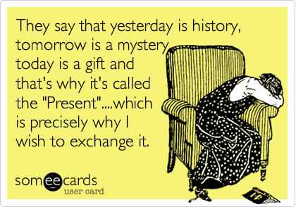 They say that yesterday is history, tomorrow is a mystery, 