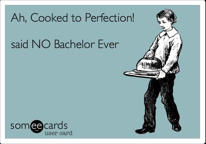 Ah, Cooked to Perfection!said NO Bachelor Ever