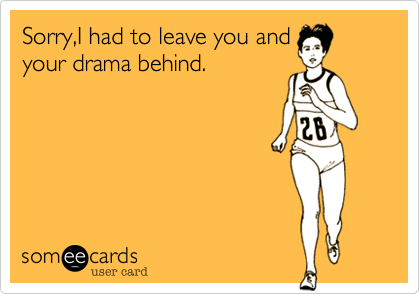 Sorry,I had to leave you andyour drama behind.