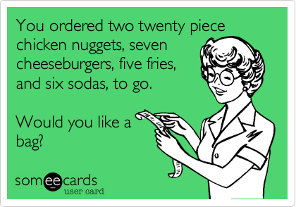 You ordered two twenty piecechicken nuggets, seven cheeseburgers, five fries, and six sodas, to go. Would you like abag?