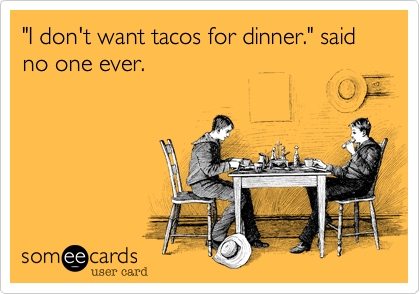 """""""I don't want tacos for dinner."""" said no one ever."""
