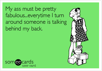 My ass must be prettyfabulous...everytime I turnaround someone is talkingbehind my back.