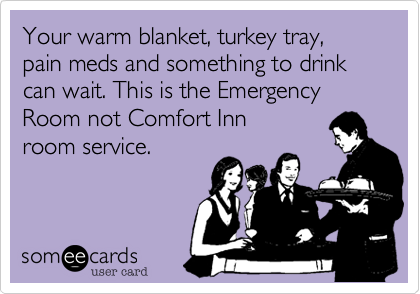Your warm blanket, turkey tray, pain meds and something to drink can wait. This is the Emergency Room not Comfort Inn