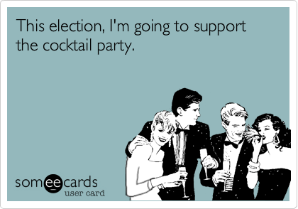 This election, I'm going to support the cocktail party.