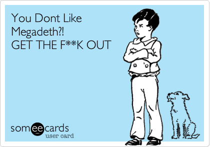 You Dont LikeMegadeth?!GET THE F**K OUT
