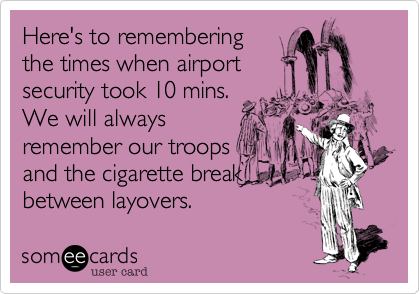 Here's to rememberingthe times when airportsecurity took 10 mins.We will alwaysremember our troops and the cigarette breakbetween layovers.