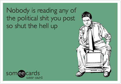 Nobody is reading any ofthe political shit you postso shut the hell up
