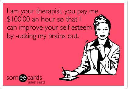 I am your therapist, you pay me$100.00 an hour so that Ican improve your self esteemby -ucking my brains out.