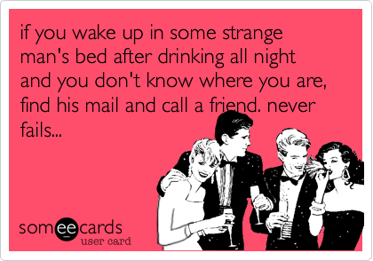 if you wake up in some strange man's bed after drinking all night and you don't know where you are, find his mail and call a friend. never fails...