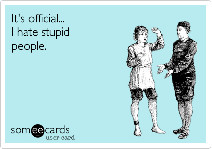 It's official... I hate stupidpeople.
