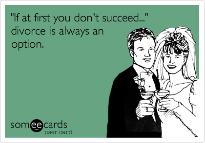 """""""If at first you don't succeed...""""divorce is always an option."""