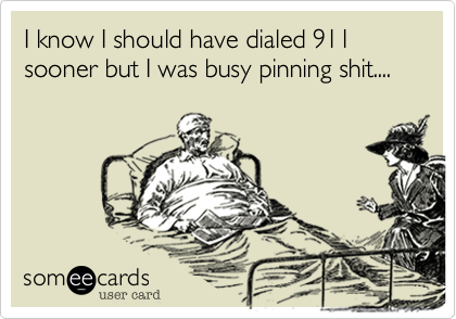 I know I should have dialed 911 sooner but I was busy pinning shit....