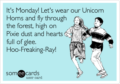 It's Monday! Let's wear our Unicorn Horns and fly through the forest, high on Pixie dust and heartsfull of glee. Hoo-Freaking-Ray!