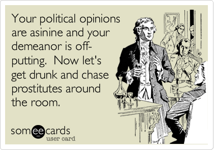 Your political opinionsare asinine and yourdemeanor is off-putting.  Now let'sget drunk and chaseprostitutes aroundthe room.