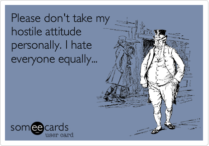 Please don't take myhostile attitudepersonally. I hateeveryone equally...