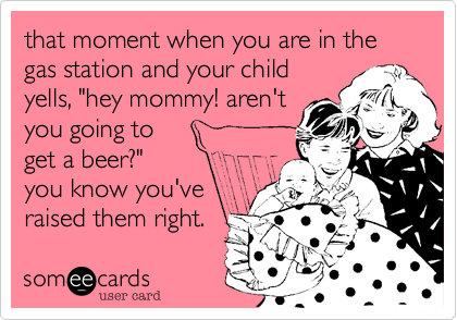 """that moment when you are in the gas station and your childyells, """"hey mommy! aren'tyou going toget a beer?""""you know you'veraised them right."""