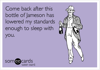 Come back after thisbottle of Jameson haslowered my standardsenough to sleep withyou.
