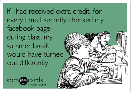 If I had received extra credit, for every time I secretly checked my facebook pageduring class, mysummer breakwould have turnedout differently.
