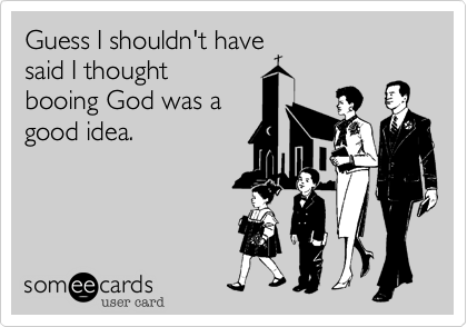 Guess I shouldn't havesaid I thoughtbooing God was a good idea.