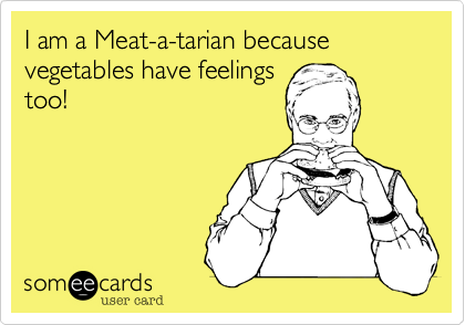 I am a Meat-a-tarian because vegetables have feelingstoo!