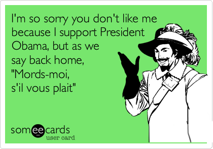 """I'm so sorry you don't like mebecause I support PresidentObama, but as wesay back home,""""Mords-moi,s'il vous plait"""""""