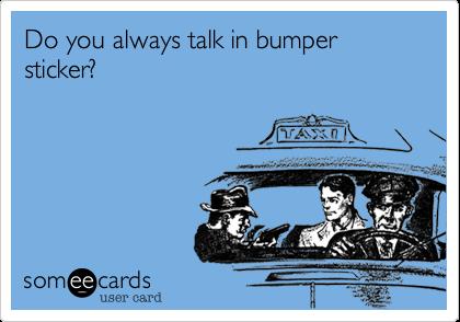 Do you always talk in bumper sticker?