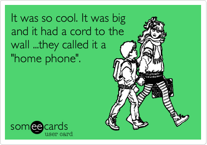 """It was so cool. It was bigand it had a cord to thewall ...they called it a""""home phone""""."""