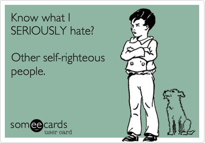 Know what ISERIOUSLY hate?Other self-righteouspeople.