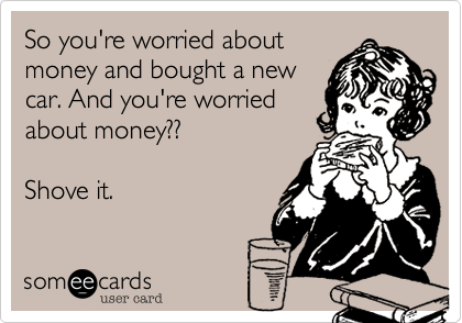 So you're worried about money and bought a newcar. And you're worriedabout money??Shove it.