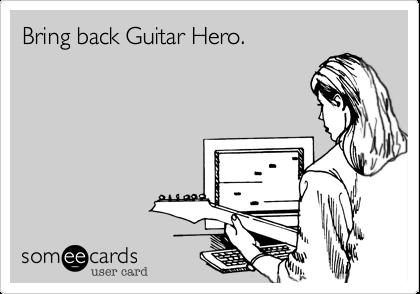 Bring back Guitar Hero.