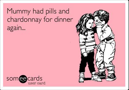 Mummy had pills andchardonnay for dinneragain...