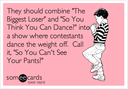 """They should combine """"TheBiggest Loser"""" and """"So YouThink You Can Dance?"""" intoa show where contestantsdance the weight off.  Callit, """"So You Can't SeeYour Pants?"""""""