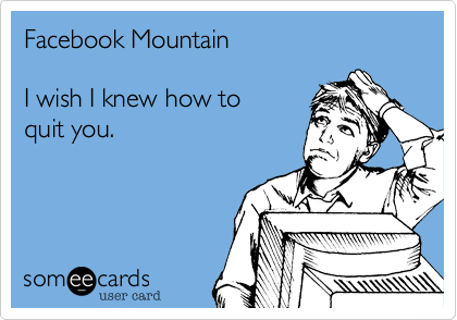 Facebook MountainI wish I knew how toquit you.