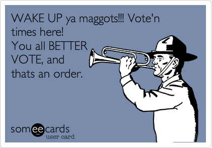 WAKE UP ya maggots!!! Vote'n times here!You all BETTERVOTE, andthats an order.