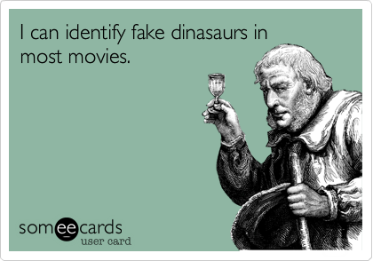 I can identify fake dinasaurs inmost movies.