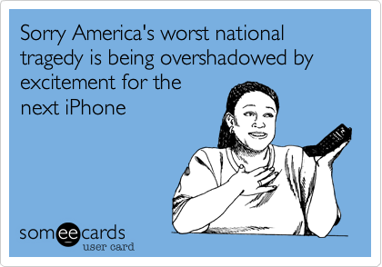 Sorry America's worst national tragedy is being overshadowed by excitement for thenext iPhone