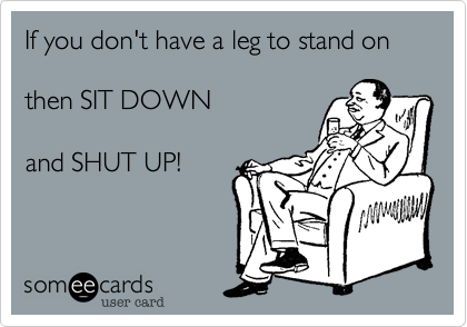 If you don't have a leg to stand onthen SIT DOWNand SHUT UP!