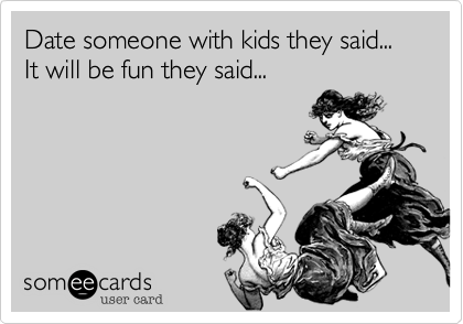 Date someone with kids they said... It will be fun they said...