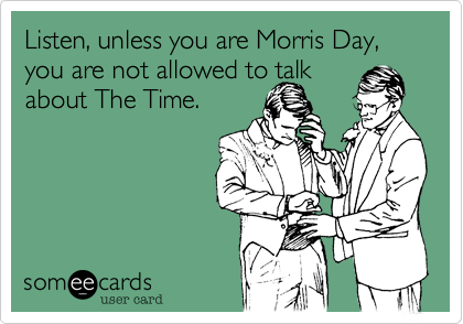 Listen, unless you are Morris Day, you are not allowed to talkabout The Time.