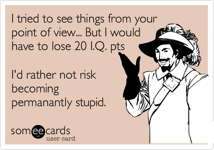 I tried to see things from yourpoint of view... But I wouldhave to lose 20 I.Q. ptsI'd rather not riskbecomingpermanantly stupid.
