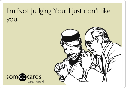 I'm Not Judging You; I just don't like you.