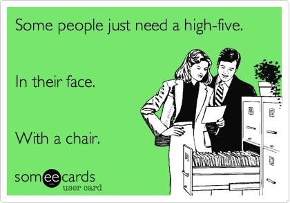 Some people just need a high-five. In their face.With a chair.