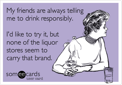 My friends are always tellingme to drink responsibly.I'd like to try it, butnone of the liquorstores seem tocarry that brand.