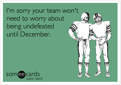 I'm sorry your team won'tneed to worry aboutbeing undefeateduntil December.