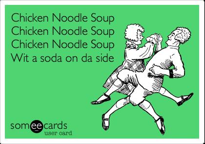 Chicken Noodle SoupChicken Noodle SoupChicken Noodle SoupWit a soda on da side